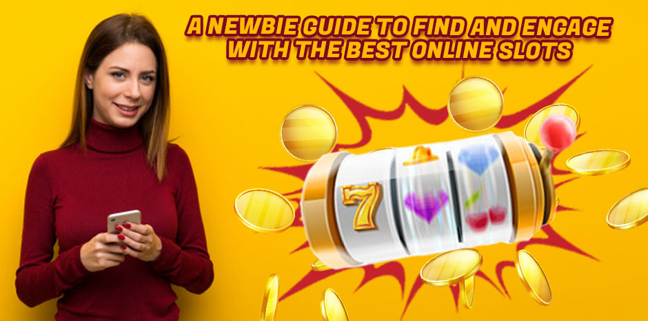A Newbie Guide to Find and Engage With the Best Online Slots
