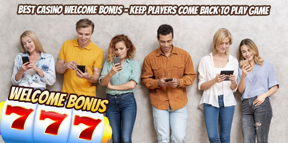 Best Casino Welcome Bonus – Keep Players Come Back to Play Game