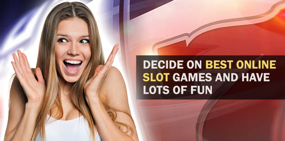Decide On Best Online Slot Games And Have Lots Of Fun