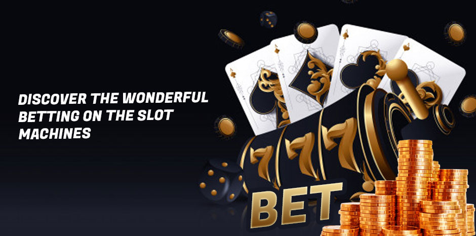 Discover the Wonderful Betting on the Slot Machines