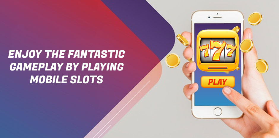 Enjoy the Fantastic Gameplay by Playing Mobile Slots