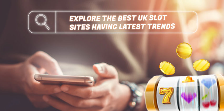 Explore The Best UK Slot Sites Having Latest Trends