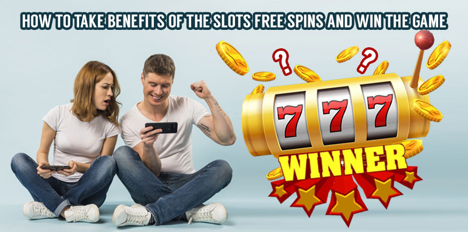 How to Take Benefits of the Slots Free Spins and Win the Game