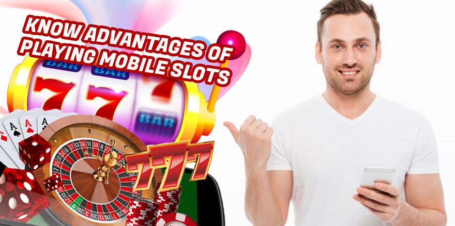 Know Advantages Of Playing Mobile Slots