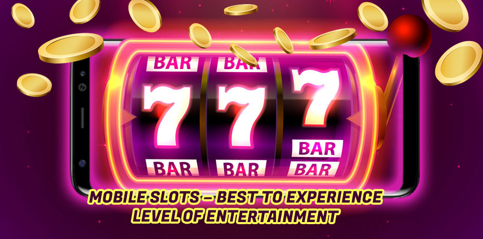 Mobile Slots - Best to Experience Level of Entertainment