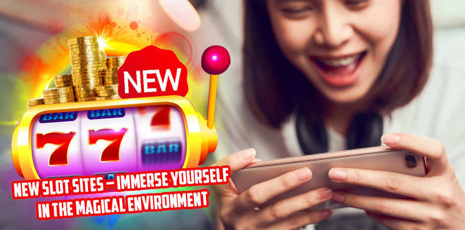 New Slot Sites – Immerse Yourself In The Magical Environment