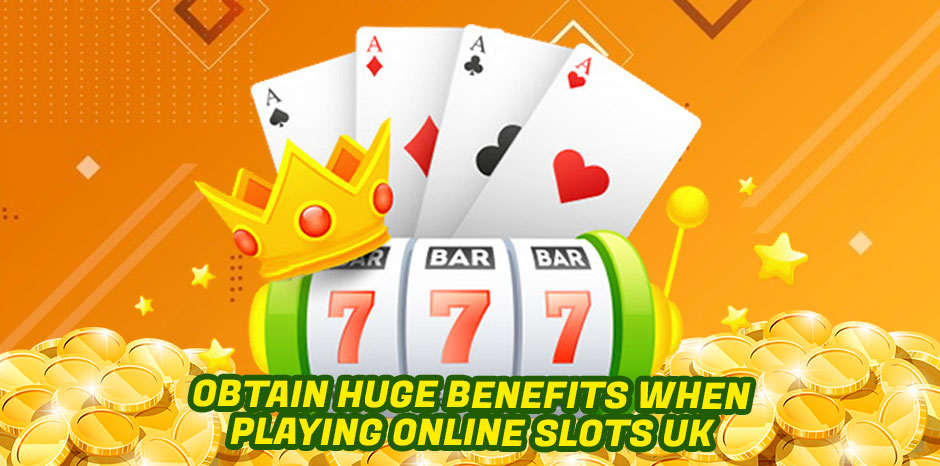 Obtain Huge Benefits When Playing Online Slots UK