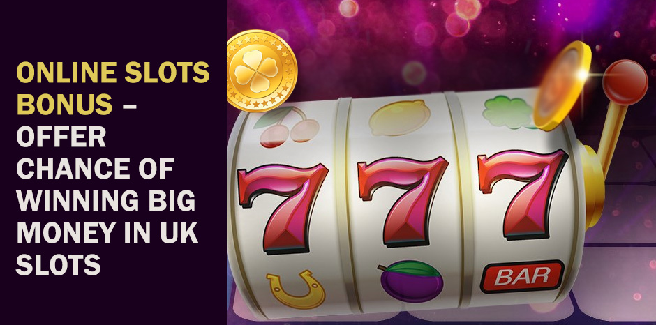 Online Slots Bonus - Offer Chance Of Winning Big Money In UK Slots