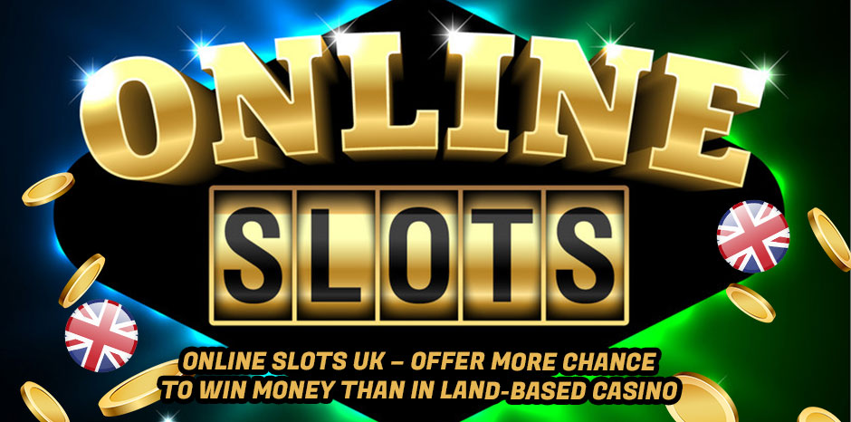 Online Slots UK - Offer More Chance To Win Money Than In Land-Based Casino