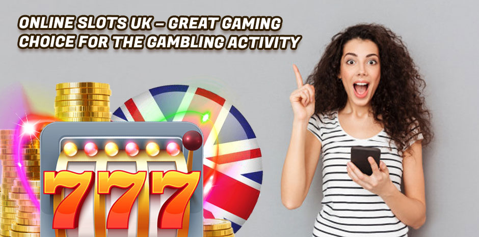 Online Slots UK - Great Gaming Choice for the Gambling Activity
