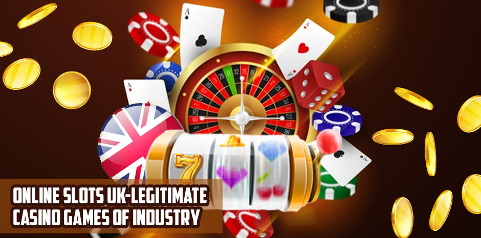 Online Slots UK - Legitimate Casino Games of Industry