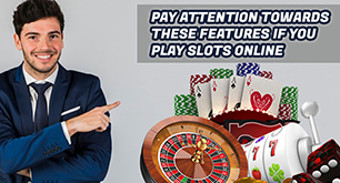 Pay attention towards these features if you play slots online