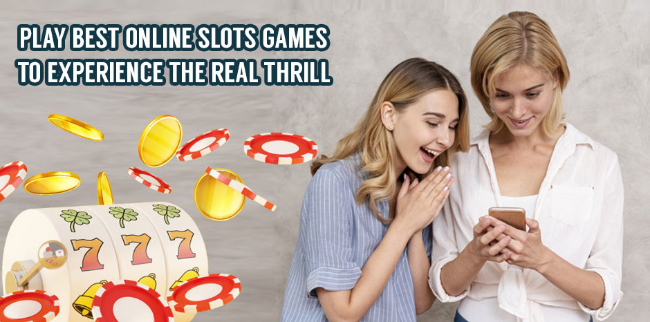 Play best online slots games to experience the real thrill