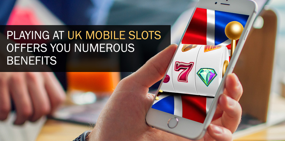 Playing At UK Mobile Slots Offers You Numerous Benefits