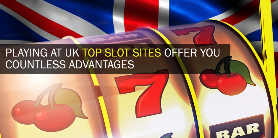 Playing At UK Top Slot Sites Offer You Countless Advantages