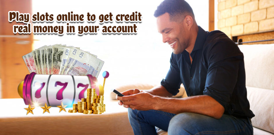 Play slots online to get credit real money in your account