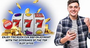 Enjoy Too Much Fun and Enjoyment with the Offerings of the Top Slot Sites