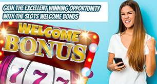 Gain the Excellent Winning Opportunity with the Slots Welcome Bonus