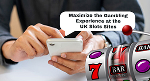 Maximize the Gambling Experience at the UK Slots Sites