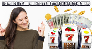 Use Your Luck and Win More Cash at The Online Slot Machines