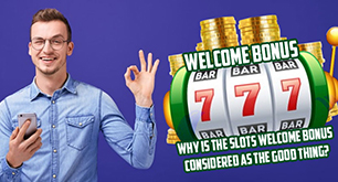 Why Is The Slots Welcome Bonus Considered As The Good Thing?