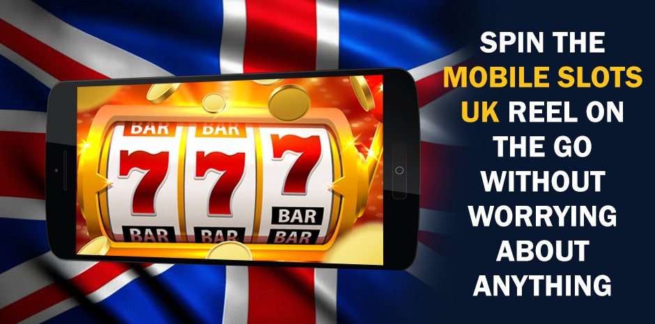 Spin the Mobile Slots UK Reel on the Go without Worrying About Anything