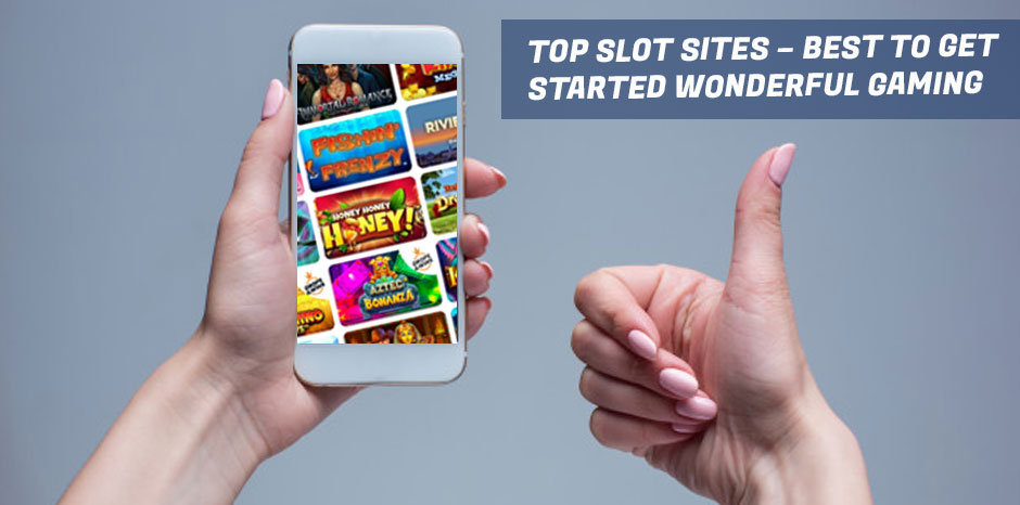 Top Slot Sites – Best to Get Started Wonderful Gaming