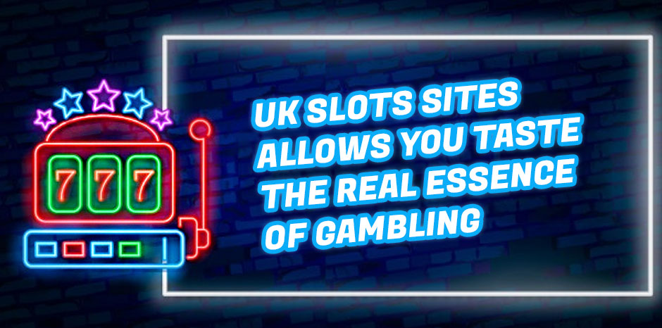UK Slots Sites Allows You Taste the Real Essence of Gambling