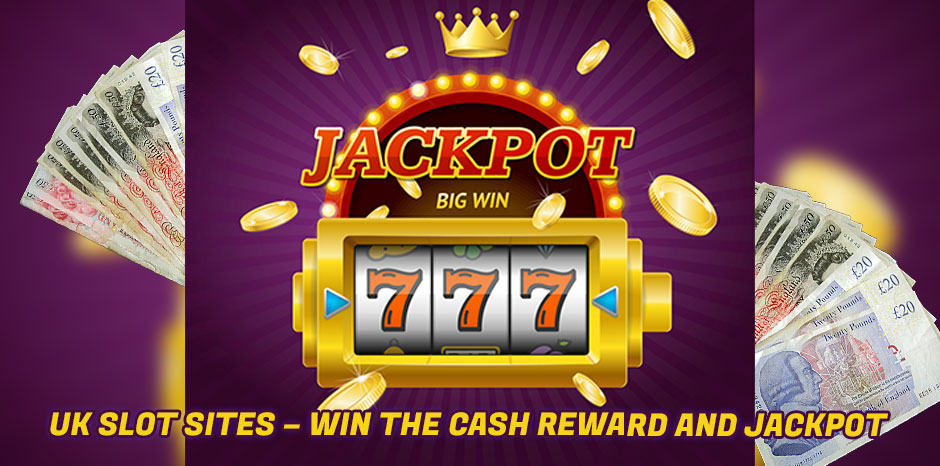UK Slot Sites - Win the Cash Reward and Jackpot