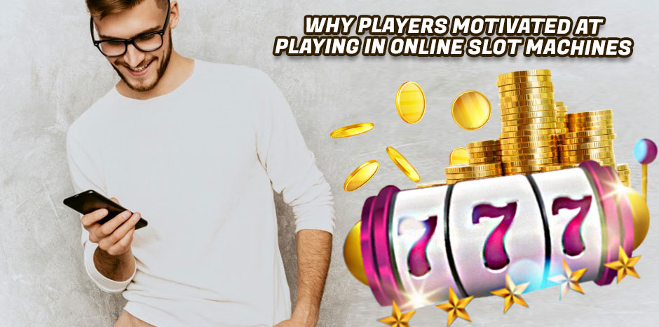 Why Players Motivated At Playing In Online Slot Machines