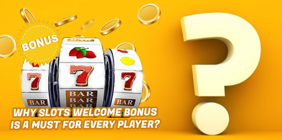 Why Slots Welcome Bonus Is A Must For Every Player?