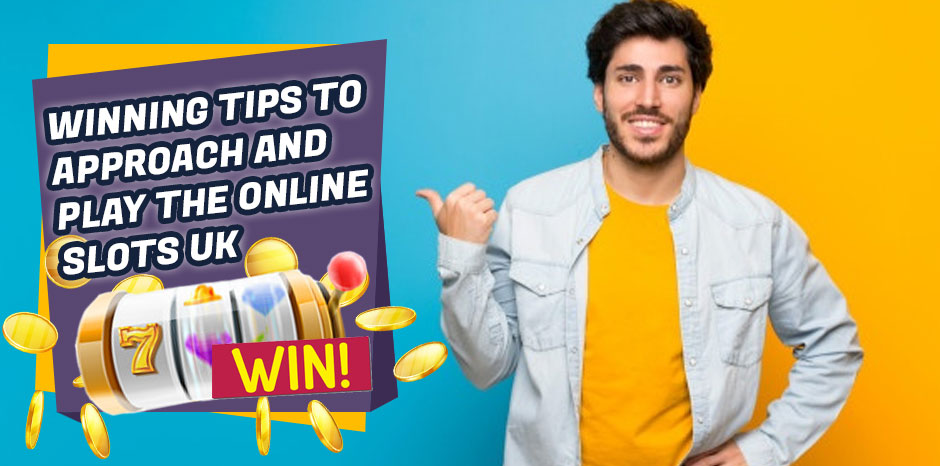 Winning Tips to Approach and Play the Online Slots UK